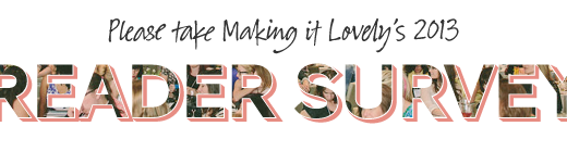 Please take Making it Lovely's 2013 Reader Survey