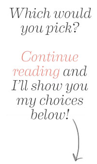 Which would you pick? Continue reading and I'll show you my choices below!